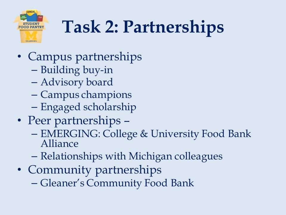 Task 2: Partnerships Campus partnerships – Building buy-in – Advisory board – Campus champions – Engaged scholarship Peer partnerships – – EMERGING: College & University Food Bank Alliance – Relationships with Michigan colleagues Community partnerships – Gleaner's Community Food Bank