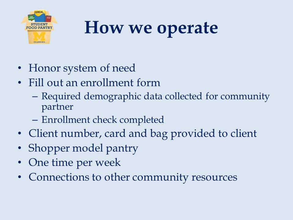 How we operate Honor system of need Fill out an enrollment form – Required demographic data collected for community partner – Enrollment check completed Client number, card and bag provided to client Shopper model pantry One time per week Connections to other community resources