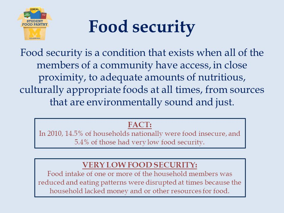 Food security Food security is a condition that exists when all of the members of a community have access, in close proximity, to adequate amounts of nutritious, culturally appropriate foods at all times, from sources that are environmentally sound and just.