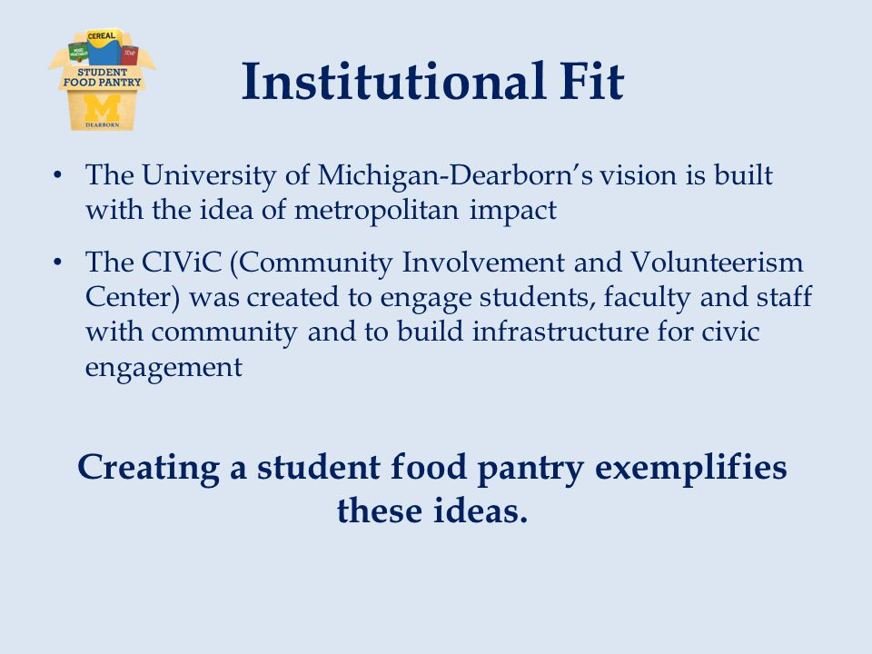 Institutional Fit The University of Michigan-Dearborn's vision is built with the idea of metropolitan impact The CIViC (Community Involvement and Volunteerism Center) was created to engage students, faculty and staff with community and to build infrastructure for civic engagement Creating a student food pantry exemplifies these ideas.