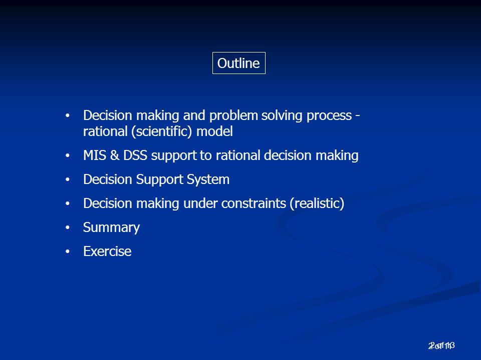 2 of 13 Outline Decision making and problem solving process - rational (scientific) model MIS & DSS support to rational decision making Decision Support System Decision making under constraints (realistic) Summary Exercise 2 of 11