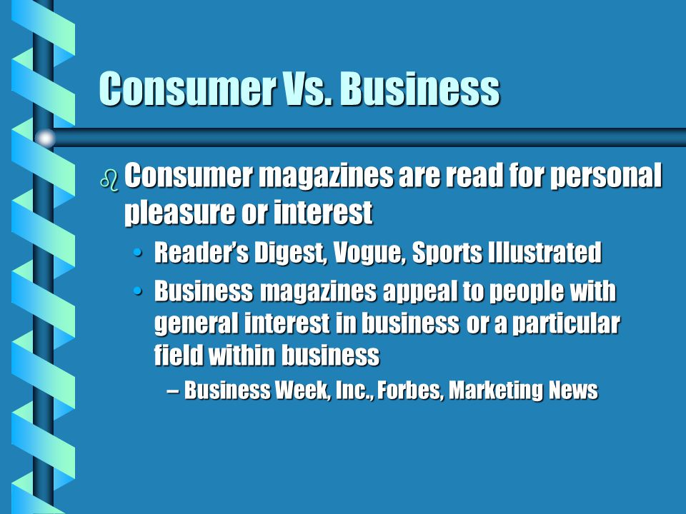 Consumer Vs. Business b Consumer magazines are read for personal pleasure or interest Reader's Digest, Vogue, Sports IllustratedReader's Digest, Vogue