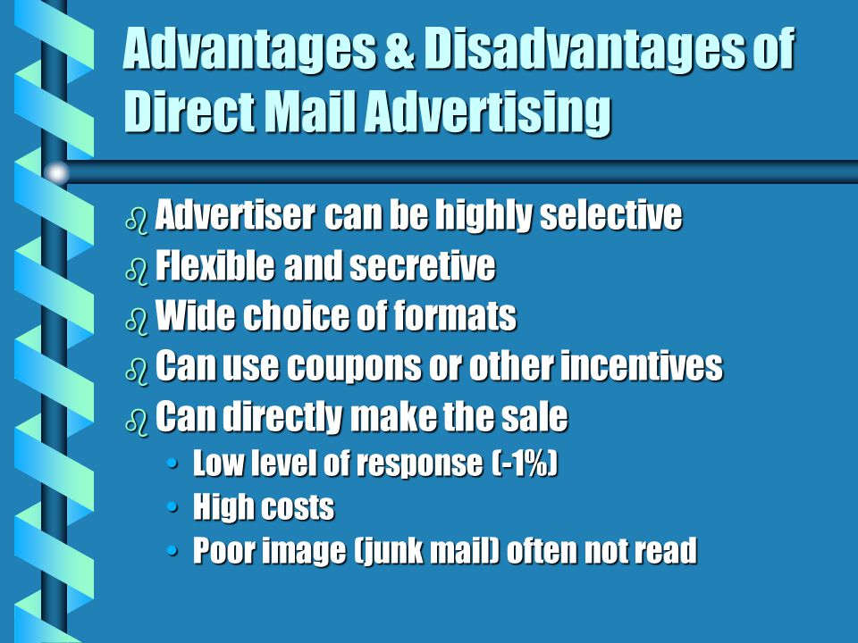 Advantages & Disadvantages of Direct Mail Advertising b Advertiser can be highly selective b Flexible and secretive b Wide choice of formats b Can use