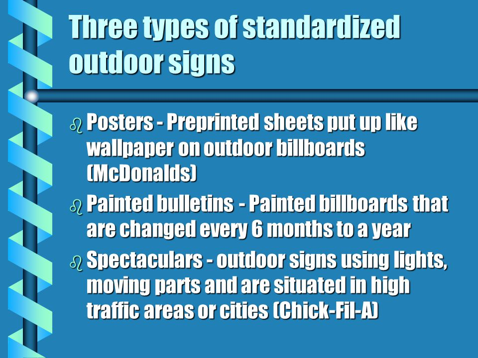 Three types of standardized outdoor signs b Posters - Preprinted sheets put up like wallpaper on outdoor billboards (McDonalds) b Painted bulletins -