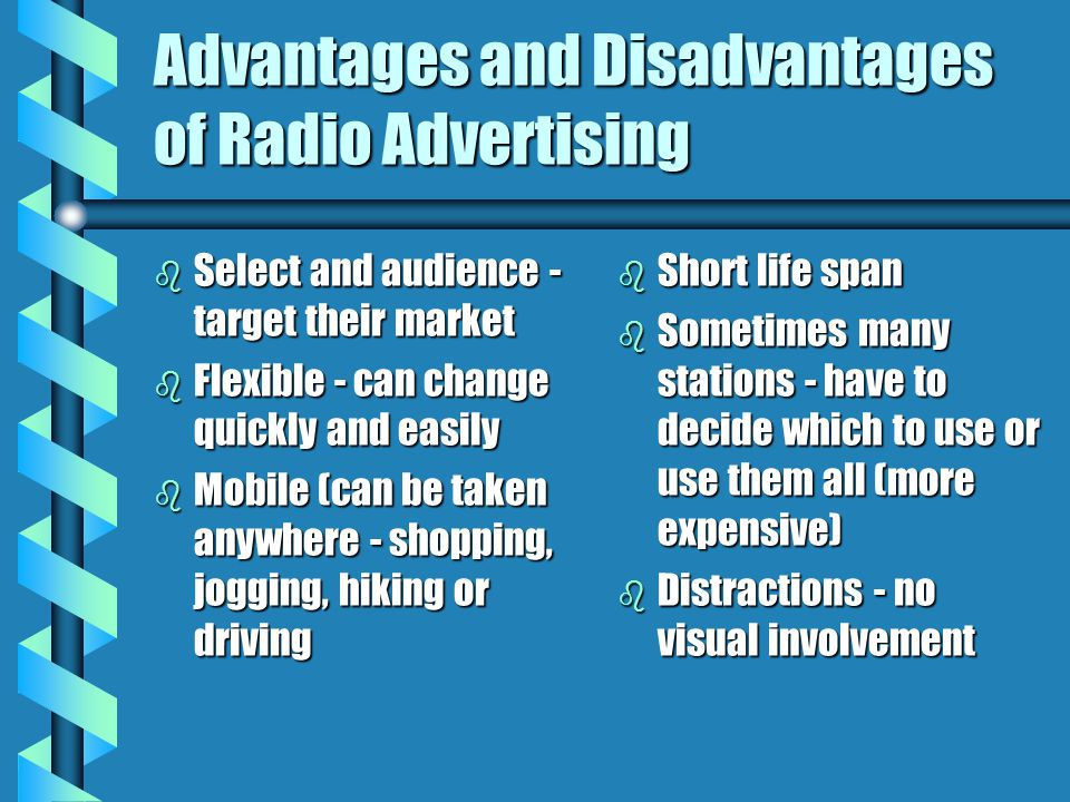 Advantages and Disadvantages of Radio Advertising b Select and audience - target their market b Flexible - can change quickly and easily b Mobile (can