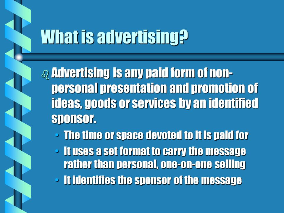 What is advertising? b Advertising is any paid form of non- personal presentation and promotion of ideas, goods or services by an identified sponsor.