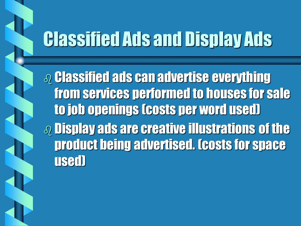 Classified Ads and Display Ads b Classified ads can advertise everything from services performed to houses for sale to job openings (costs per word us