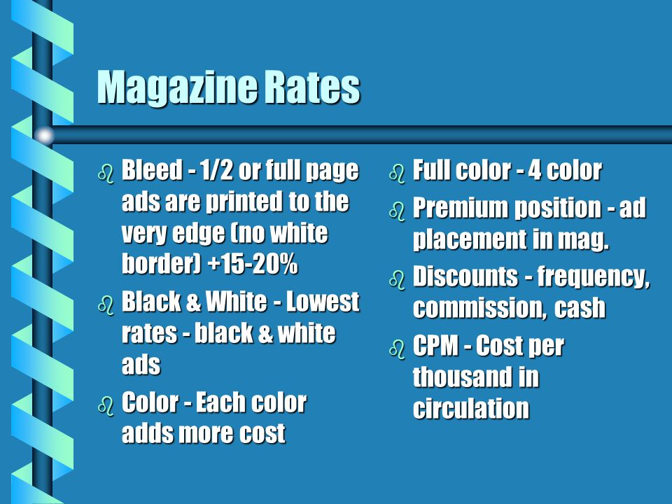 Magazine Rates b Bleed - 1/2 or full page ads are printed to the very edge (no white border) +15-20% b Black & White - Lowest rates - black & white ad