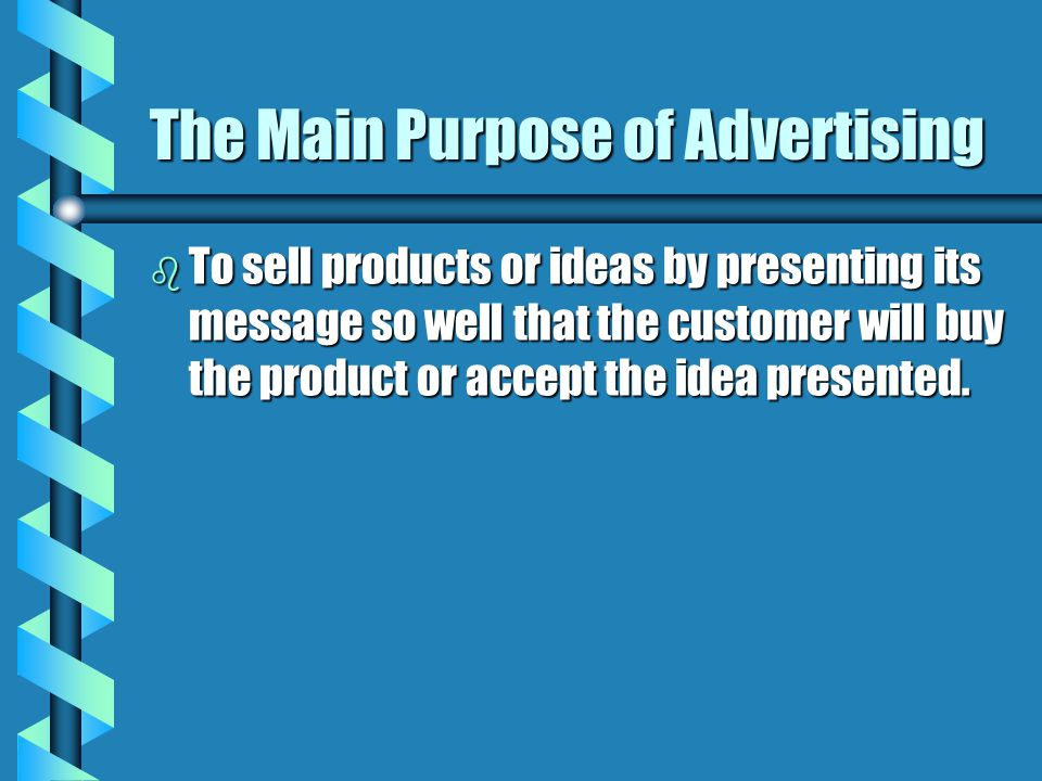 The Main Purpose of Advertising b To sell products or ideas by presenting its message so well that the customer will buy the product or accept the ide