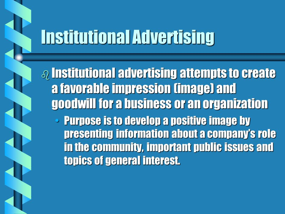 Institutional Advertising b Institutional advertising attempts to create a favorable impression (image) and goodwill for a business or an organization