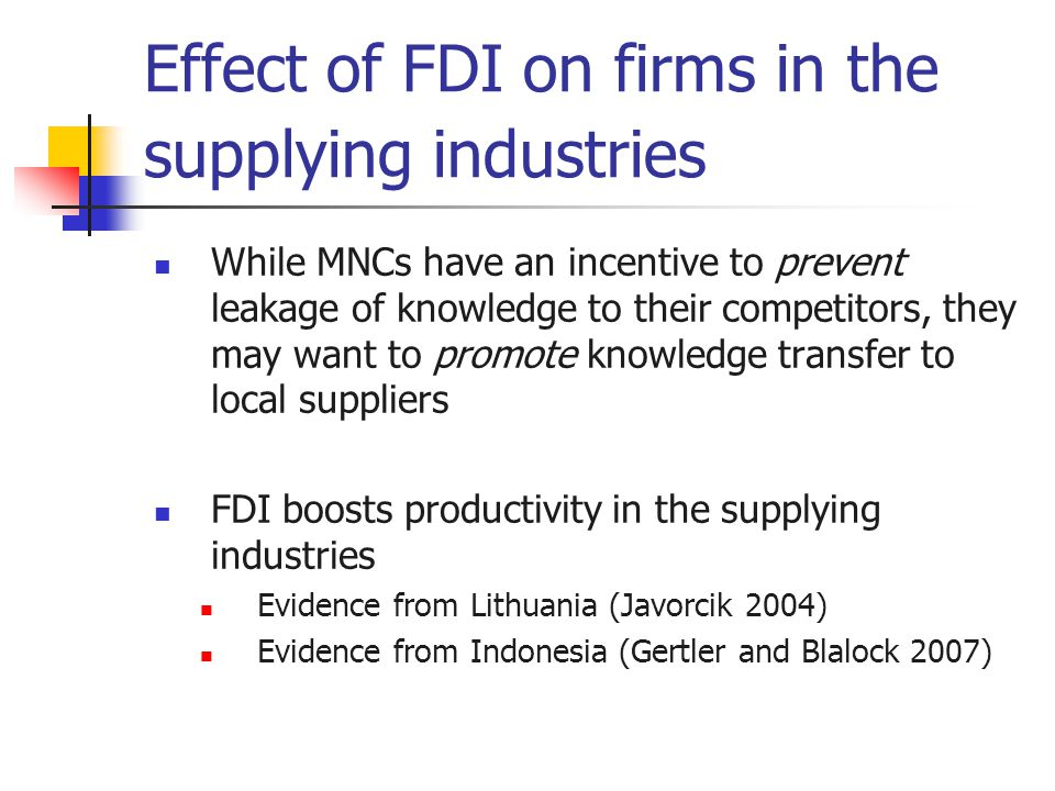 Effect of FDI on firms in the supplying industries While MNCs have an incentive to prevent leakage of knowledge to their competitors, they may want to promote knowledge transfer to local suppliers FDI boosts productivity in the supplying industries Evidence from Lithuania (Javorcik 2004) Evidence from Indonesia (Gertler and Blalock 2007)
