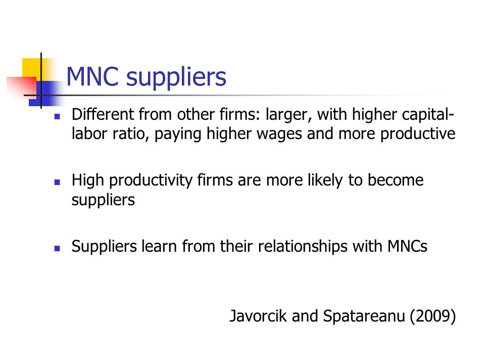 MNC suppliers Different from other firms: larger, with higher capital- labor ratio, paying higher wages and more productive High productivity firms are more likely to become suppliers Suppliers learn from their relationships with MNCs Javorcik and Spatareanu (2009)