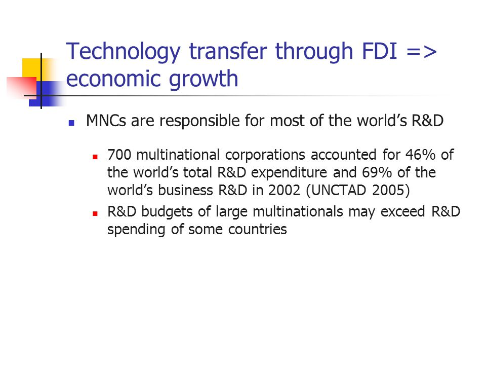 Technology transfer through FDI => economic growth MNCs are responsible for most of the world's R&D 700 multinational corporations accounted for 46% o