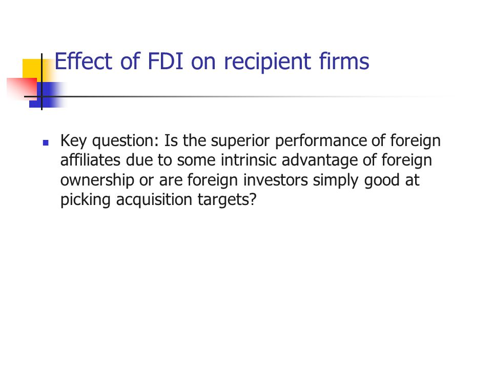 Effect of FDI on recipient firms Key question: Is the superior performance of foreign affiliates due to some intrinsic advantage of foreign ownership or are foreign investors simply good at picking acquisition targets