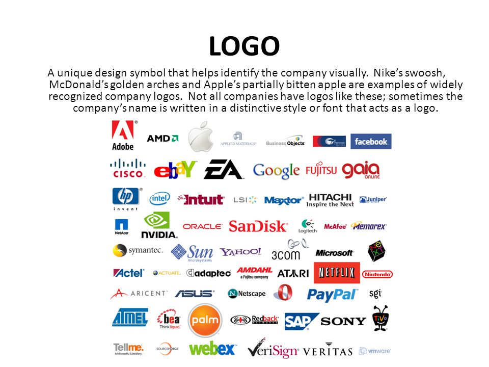 LOGO A unique design symbol that helps identify the company visually. Nike's swoosh, McDonald's golden arches and Apple's partially bitten apple are e