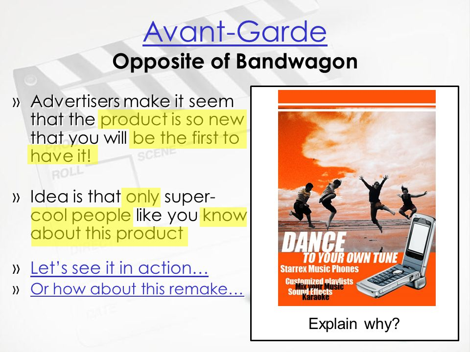 Avant-Garde Avant-Garde Opposite of Bandwagon »Advertisers make it seem that the product is so new that you will be the first to have it! »Idea is tha