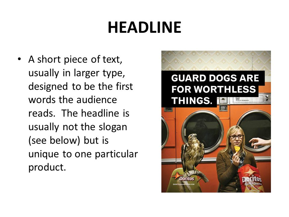 HEADLINE A short piece of text, usually in larger type, designed to be the first words the audience reads. The headline is usually not the slogan (see