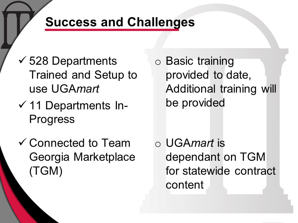 Success and Challenges 528 Departments Trained and Setup to use UGAmart 11 Departments In- Progress Connected to Team Georgia Marketplace (TGM) o Basic training provided to date, Additional training will be provided o UGAmart is dependant on TGM for statewide contract content