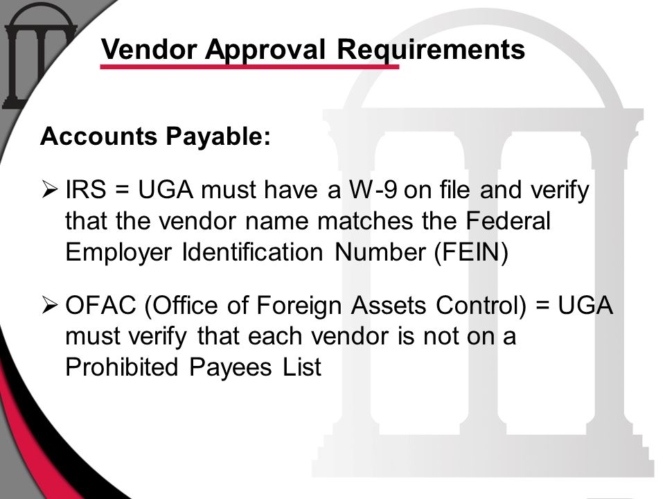 Vendor Approval Requirements Accounts Payable:  IRS = UGA must have a W-9 on file and verify that the vendor name matches the Federal Employer Identification Number (FEIN)  OFAC (Office of Foreign Assets Control) = UGA must verify that each vendor is not on a Prohibited Payees List