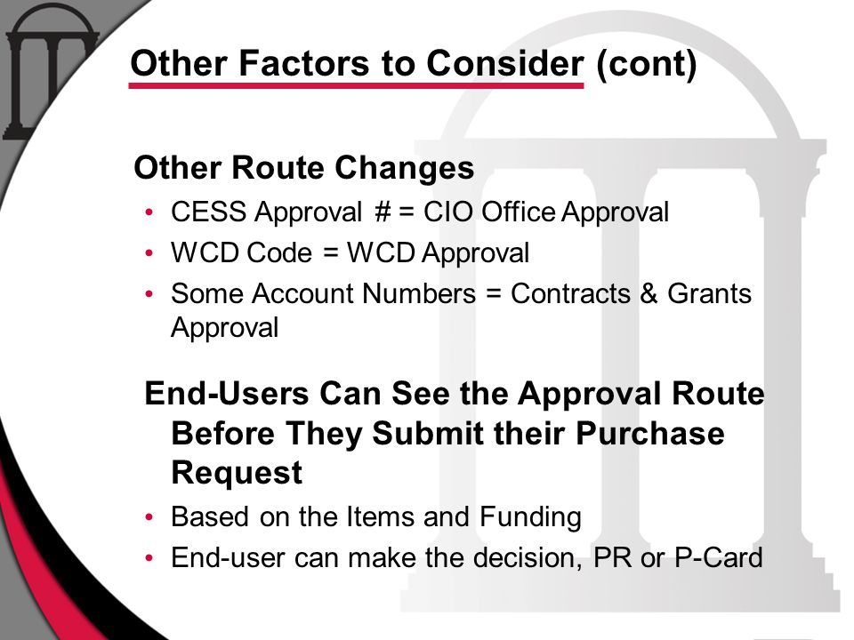 Other Route Changes CESS Approval # = CIO Office Approval WCD Code = WCD Approval Some Account Numbers = Contracts & Grants Approval End-Users Can See the Approval Route Before They Submit their Purchase Request Based on the Items and Funding End-user can make the decision, PR or P-Card Other Factors to Consider (cont)