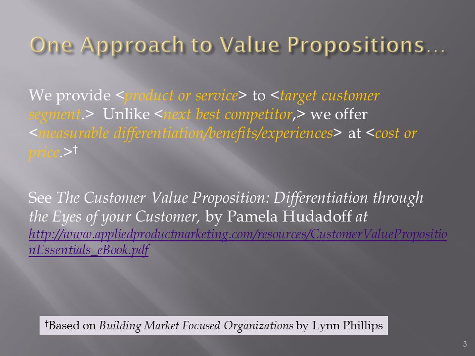 We provide to Unlike we offer at † See The Customer Value Proposition: Differentiation through the Eyes of your Customer, by Pamela Hudadoff at http://www.appliedproductmarketing.com/resources/CustomerValuePropositio nEssentials_eBook.pdf http://www.appliedproductmarketing.com/resources/CustomerValuePropositio nEssentials_eBook.pdf 3 † Based on Building Market Focused Organizations by Lynn Phillips