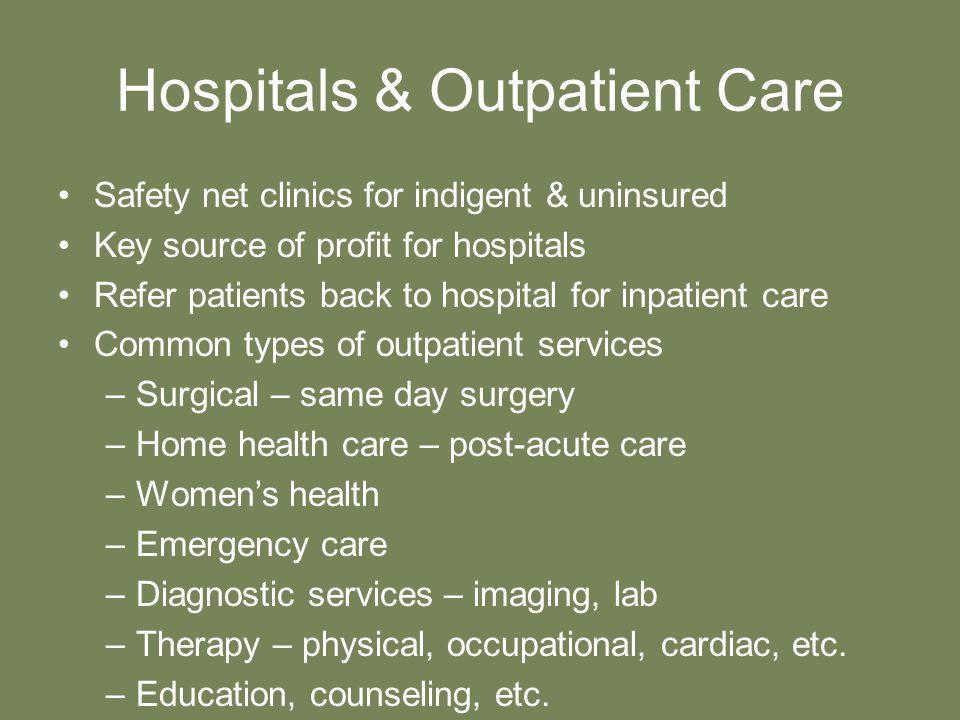 Hospitals & Outpatient Care Safety net clinics for indigent & uninsured Key source of profit for hospitals Refer patients back to hospital for inpatient care Common types of outpatient services –Surgical – same day surgery –Home health care – post-acute care –Women's health –Emergency care –Diagnostic services – imaging, lab –Therapy – physical, occupational, cardiac, etc.