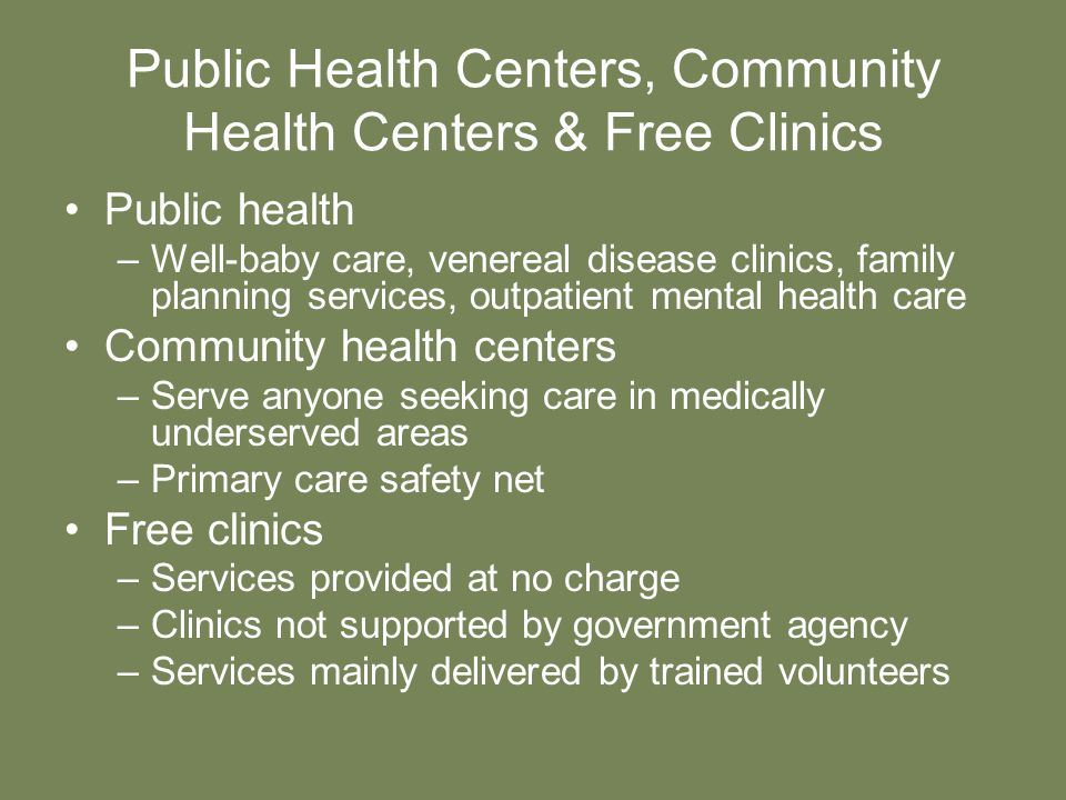 Public Health Centers, Community Health Centers & Free Clinics Public health –Well-baby care, venereal disease clinics, family planning services, outpatient mental health care Community health centers –Serve anyone seeking care in medically underserved areas –Primary care safety net Free clinics –Services provided at no charge –Clinics not supported by government agency –Services mainly delivered by trained volunteers