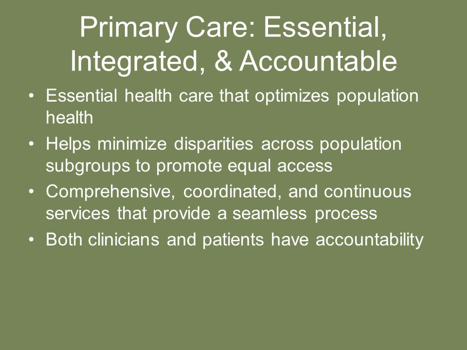 Primary Care: Essential, Integrated, & Accountable Essential health care that optimizes population health Helps minimize disparities across population subgroups to promote equal access Comprehensive, coordinated, and continuous services that provide a seamless process Both clinicians and patients have accountability