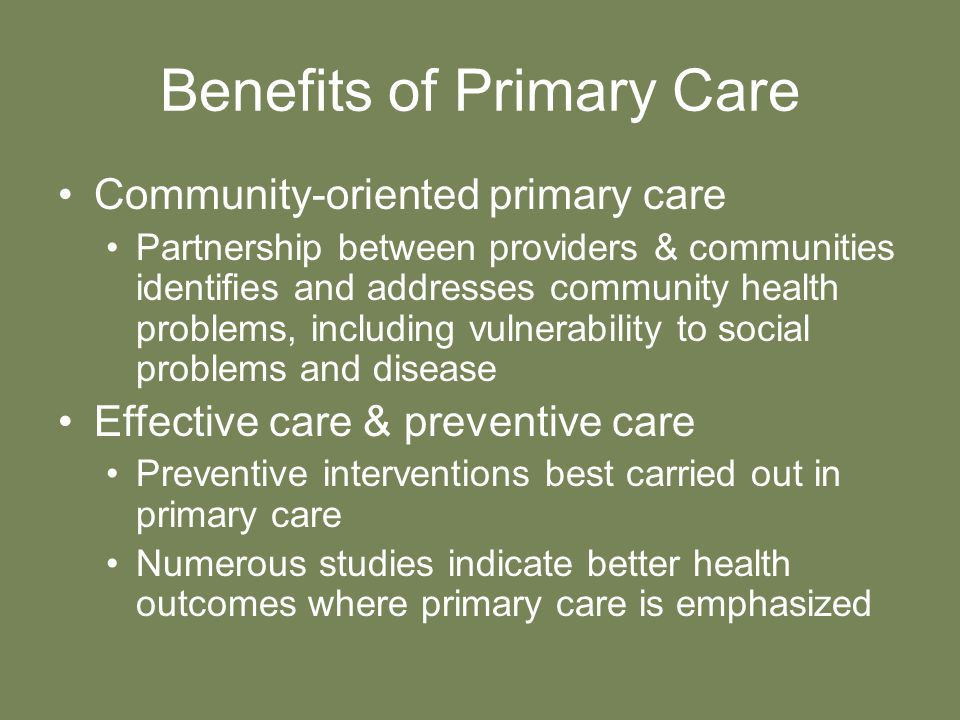 Benefits of Primary Care Community-oriented primary care Partnership between providers & communities identifies and addresses community health problems, including vulnerability to social problems and disease Effective care & preventive care Preventive interventions best carried out in primary care Numerous studies indicate better health outcomes where primary care is emphasized