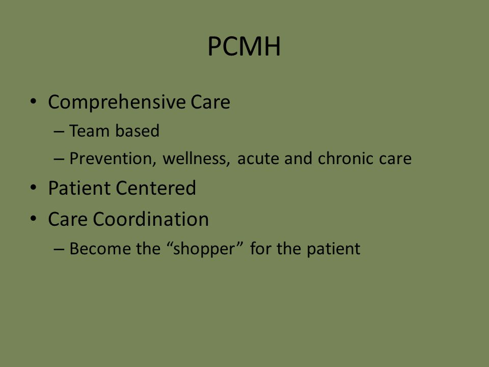 PCMH Comprehensive Care – Team based – Prevention, wellness, acute and chronic care Patient Centered Care Coordination – Become the shopper for the patient