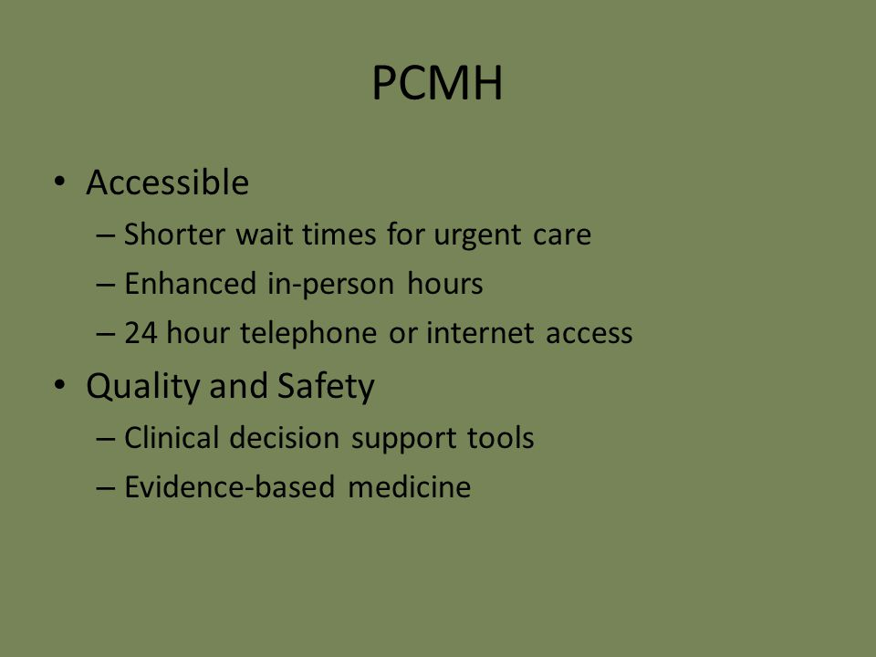 PCMH Accessible – Shorter wait times for urgent care – Enhanced in-person hours – 24 hour telephone or internet access Quality and Safety – Clinical decision support tools – Evidence-based medicine
