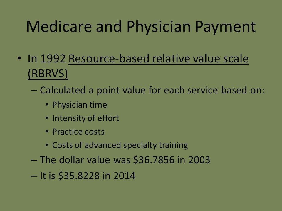 Medicare and Physician Payment In 1992 Resource-based relative value scale (RBRVS) – Calculated a point value for each service based on: Physician time Intensity of effort Practice costs Costs of advanced specialty training – The dollar value was $36.7856 in 2003 – It is $35.8228 in 2014