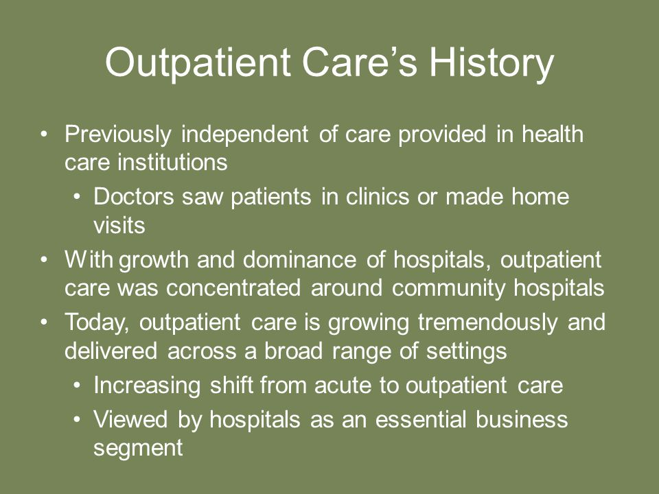 Outpatient Care's History Previously independent of care provided in health care institutions Doctors saw patients in clinics or made home visits With growth and dominance of hospitals, outpatient care was concentrated around community hospitals Today, outpatient care is growing tremendously and delivered across a broad range of settings Increasing shift from acute to outpatient care Viewed by hospitals as an essential business segment