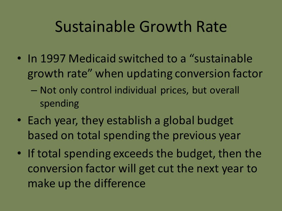 Sustainable Growth Rate In 1997 Medicaid switched to a sustainable growth rate when updating conversion factor – Not only control individual prices, but overall spending Each year, they establish a global budget based on total spending the previous year If total spending exceeds the budget, then the conversion factor will get cut the next year to make up the difference