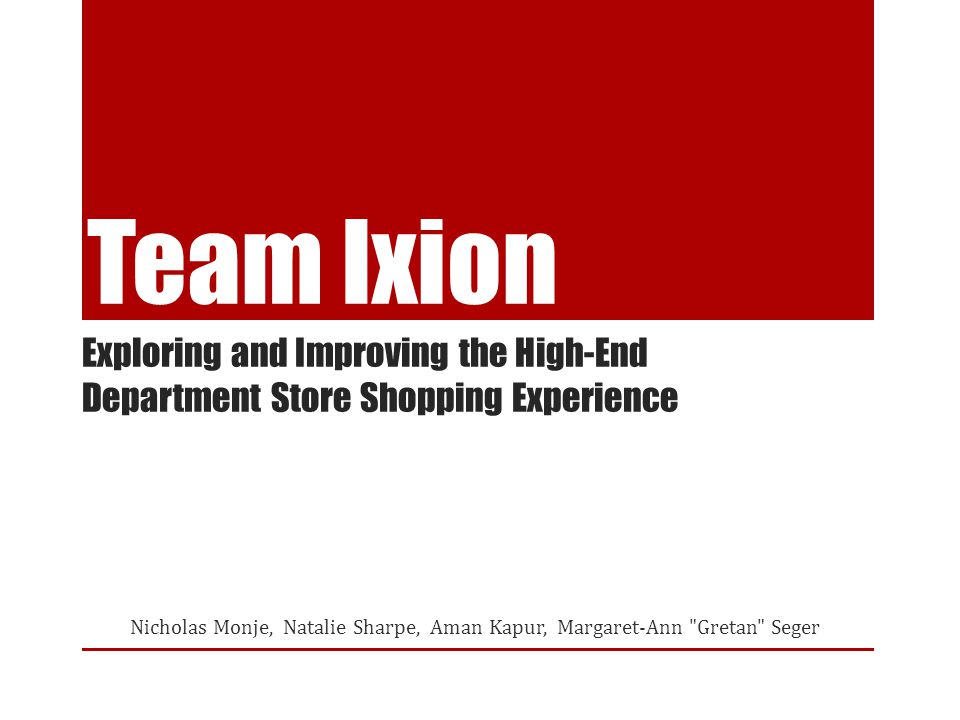 Team Ixion Nicholas Monje, Natalie Sharpe, Aman Kapur, Margaret-Ann Gretan Seger Exploring and Improving the High-End Department Store Shopping Experience