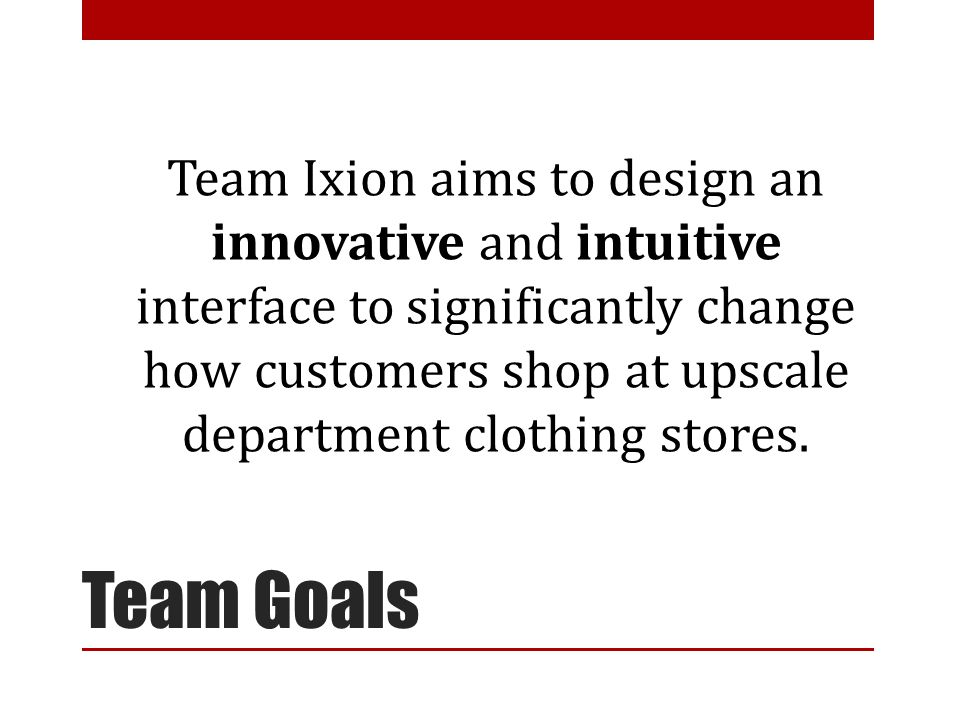 Team Goals Team Ixion aims to design an innovative and intuitive interface to significantly change how customers shop at upscale department clothing stores.