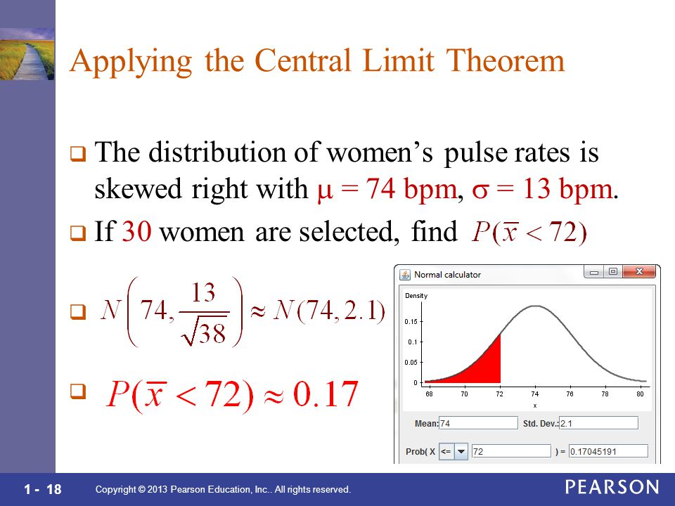 1 - 18 Applying the Central Limit Theorem  The distribution of women's pulse rates is skewed right with  = 74 bpm,  = 13 bpm.
