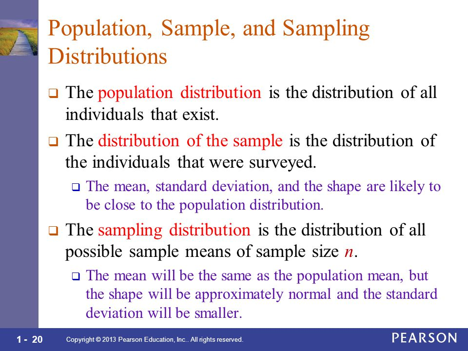 1 - 20 Population, Sample, and Sampling Distributions  The population distribution is the distribution of all individuals that exist.