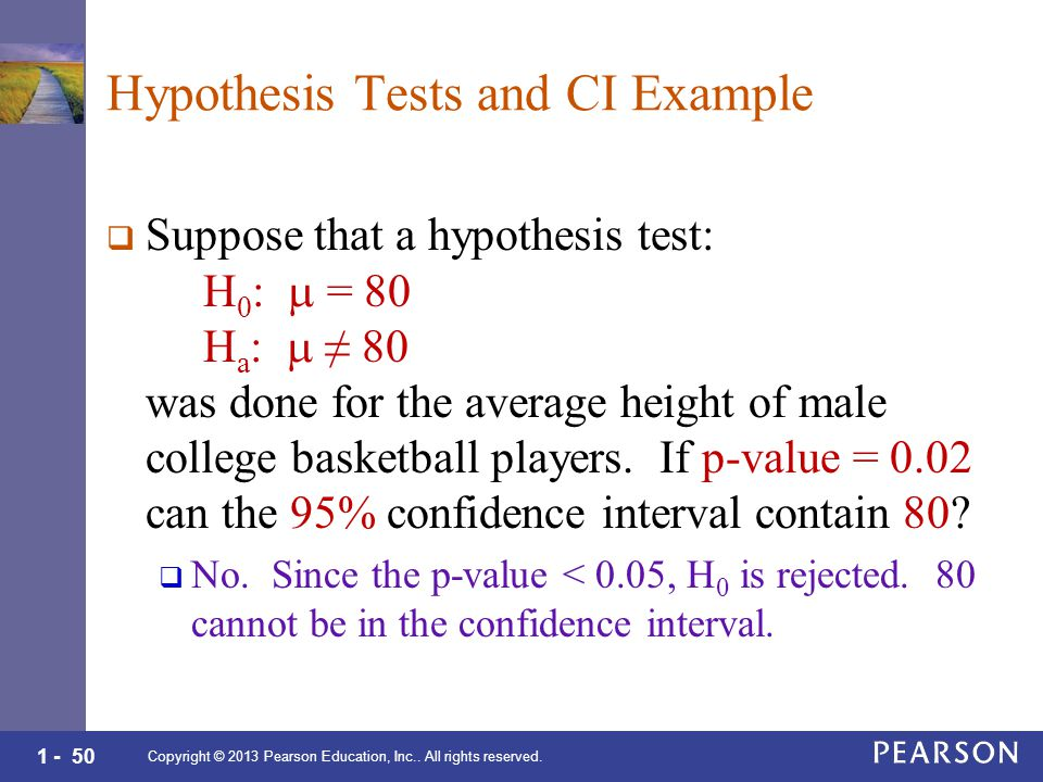 1 - 50 Hypothesis Tests and CI Example  Suppose that a hypothesis test: H 0 :  = 80 H a :  ≠ 80 was done for the average height of male college basketball players.