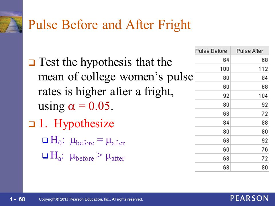 1 - 68 Pulse Before and After Fright  Test the hypothesis that the mean of college women's pulse rates is higher after a fright, using  = 0.05.