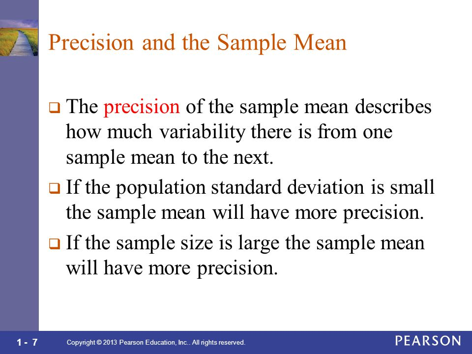 1 - 7 Precision and the Sample Mean  The precision of the sample mean describes how much variability there is from one sample mean to the next.