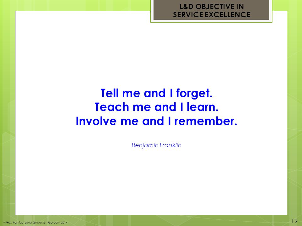 Tell me and I forget. Teach me and I learn. Involve me and I remember.
