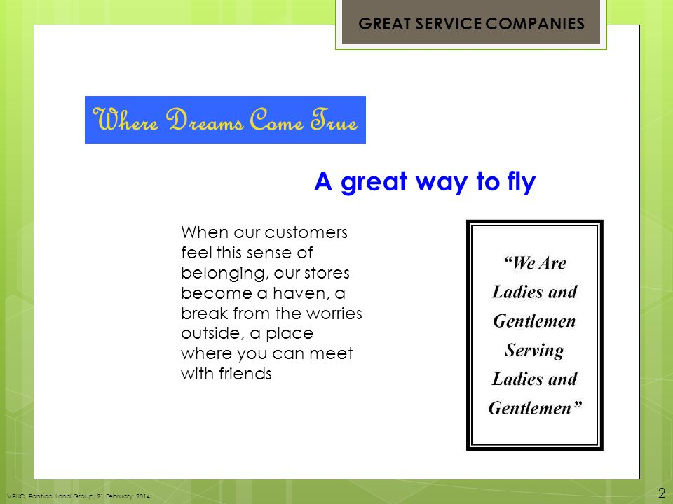 Where Dreams Come True A great way to fly When our customers feel this sense of belonging, our stores become a haven, a break from the worries outside, a place where you can meet with friends GREAT SERVICE COMPANIES VPHC, Pontiac Land Group, 21 February 2014 2