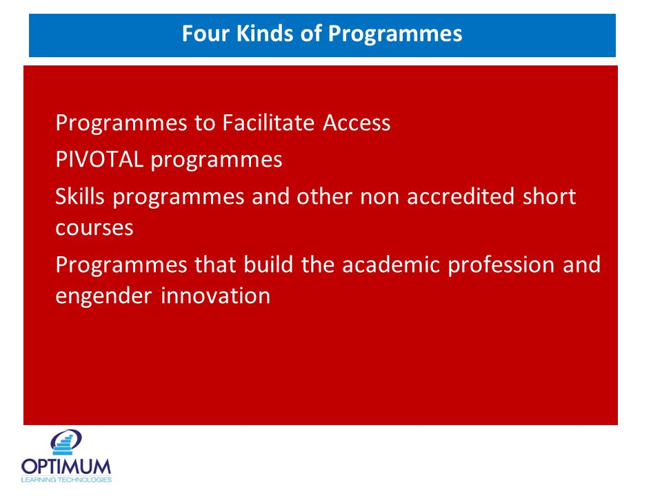 Four Kinds of Programmes Programmes to Facilitate Access PIVOTAL programmes Skills programmes and other non accredited short courses Programmes that build the academic profession and engender innovation