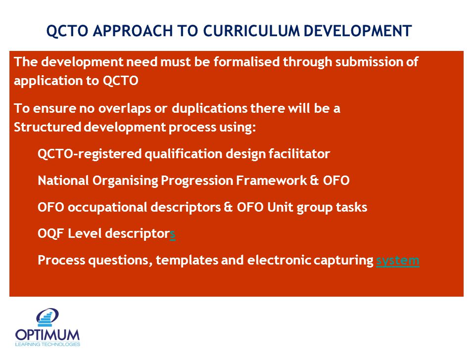 QCTO APPROACH TO CURRICULUM DEVELOPMENT The development need must be formalised through submission of application to QCTO To ensure no overlaps or duplications there will be a Structured development process using: QCTO-registered qualification design facilitator National Organising Progression Framework & OFO OFO occupational descriptors & OFO Unit group tasks OQF Level descriptorss Process questions, templates and electronic capturing systemsystem
