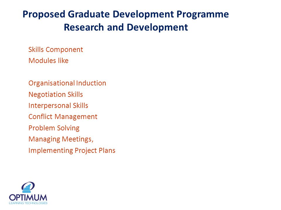 Proposed Graduate Development Programme Research and Development Skills Component Modules like Organisational Induction Negotiation Skills Interpersonal Skills Conflict Management Problem Solving Managing Meetings, Implementing Project Plans