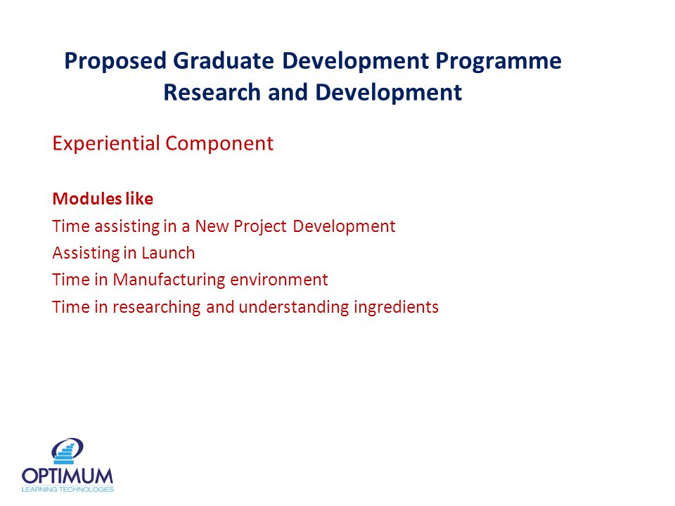 Proposed Graduate Development Programme Research and Development Experiential Component Modules like Time assisting in a New Project Development Assisting in Launch Time in Manufacturing environment Time in researching and understanding ingredients