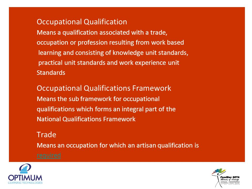 Occupational Qualification Means a qualification associated with a trade, occupation or profession resulting from work based learning and consisting of knowledge unit standards, practical unit standards and work experience unit Standards Occupational Qualifications Framework Means the sub framework for occupational qualifications which forms an integral part of the National Qualifications Framework Trade Means an occupation for which an artisan qualification is required