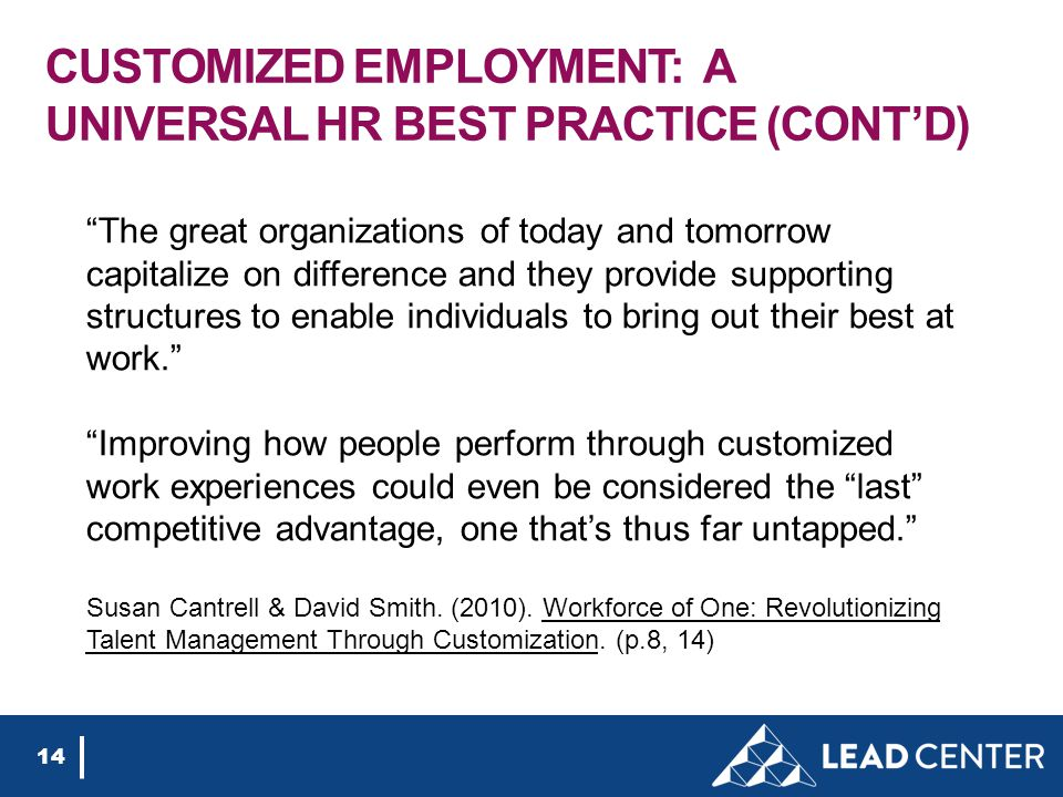 CUSTOMIZED EMPLOYMENT: A UNIVERSAL HR BEST PRACTICE (CONT'D) 14 The great organizations of today and tomorrow capitalize on difference and they provide supporting structures to enable individuals to bring out their best at work. Improving how people perform through customized work experiences could even be considered the last competitive advantage, one that's thus far untapped. Susan Cantrell & David Smith.