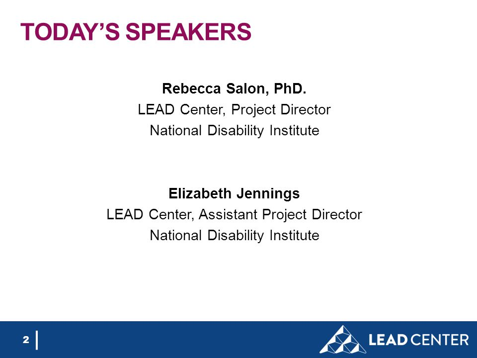 2 TODAY'S SPEAKERS Rebecca Salon, PhD. LEAD Center, Project Director National Disability Institute Elizabeth Jennings LEAD Center, Assistant Project D
